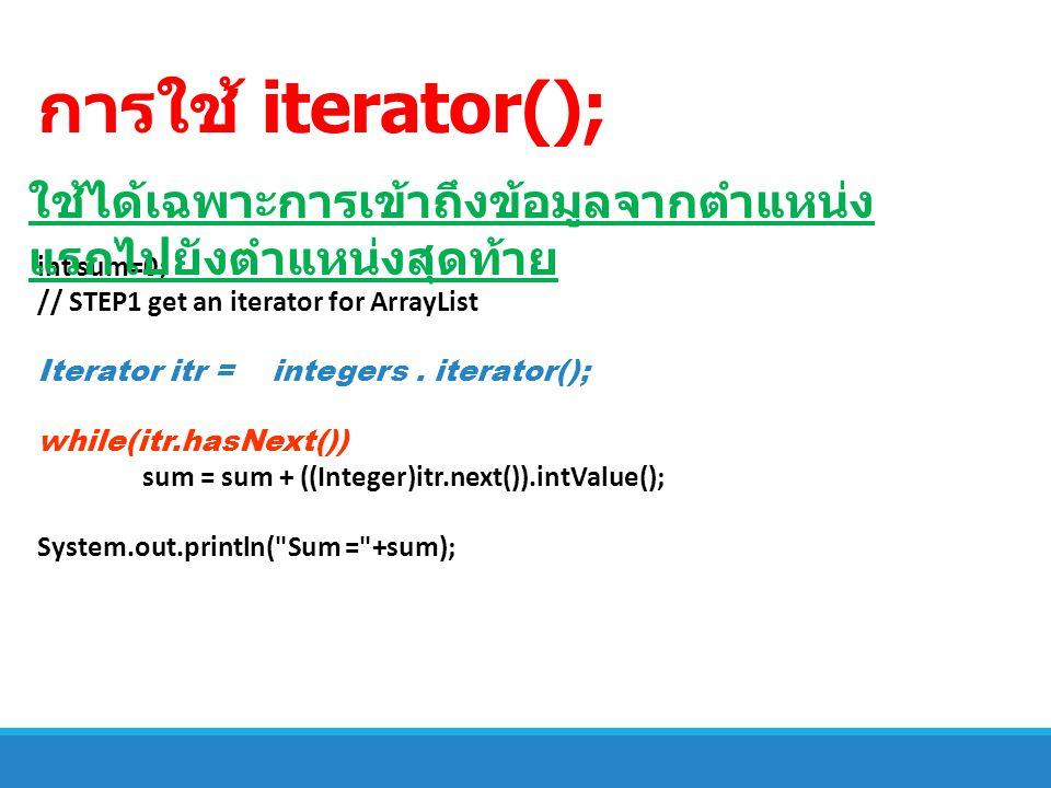 การใช้ iterator(); ใช้ได้เฉพาะการเข้าถึงข้อมูลจากตำแหน่งแรกไปยังตำแหน่งสุดท้าย. int sum=0; // STEP1 get an iterator for ArrayList.
