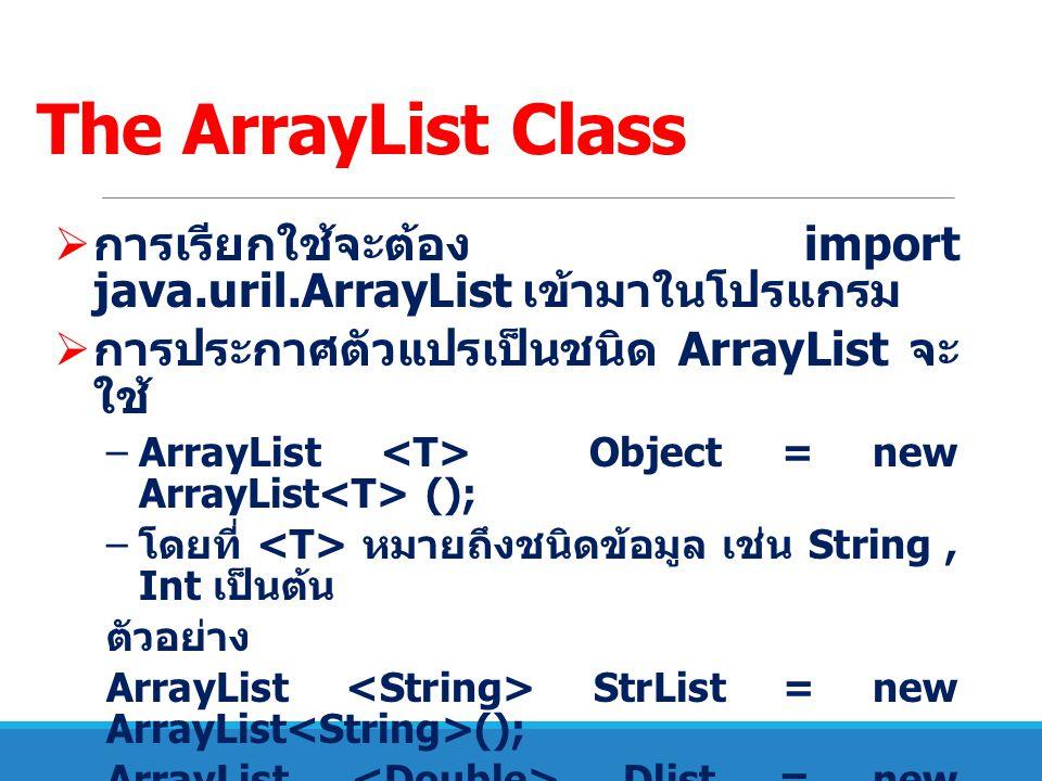 The ArrayList Class การเรียกใช้จะต้อง import java.uril.ArrayList เข้ามาในโปรแกรม. การประกาศตัวแปรเป็นชนิด ArrayList จะใช้