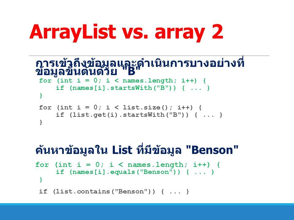 ArrayList vs. array 2 การเข้าถึงข้อมูลและดำเนินการบางอย่างที่ข้อมูล ขั้นต้นด้วย B for (int i = 0; i < names.length; i++) {