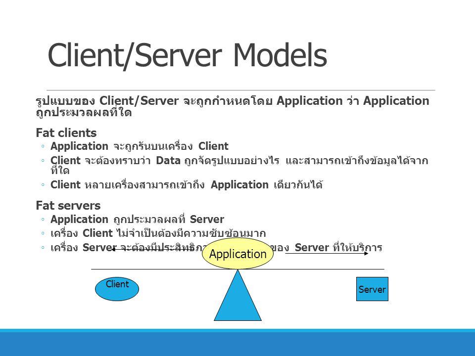 Client/Server Models รูปแบบของ Client/Server จะถูกกำหนดโดย Application ว่า Application ถูก ประมวลผลที่ใด.