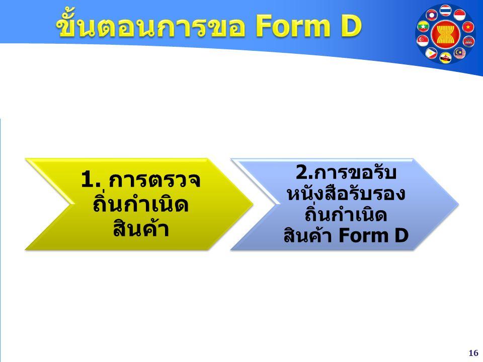 ขั้นตอนการขอ Form D 1. การตรวจถิ่นกำเนิดสินค้า