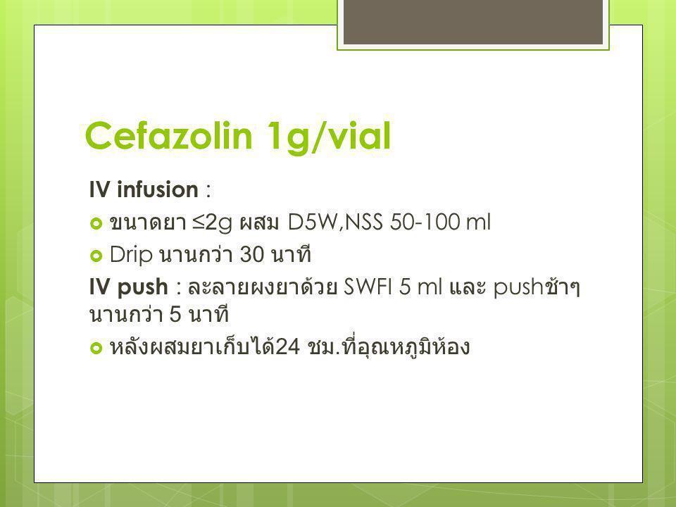 Cefazolin 1g/vial IV infusion : ขนาดยา ≤2g ผสม D5W,NSS 50-100 ml