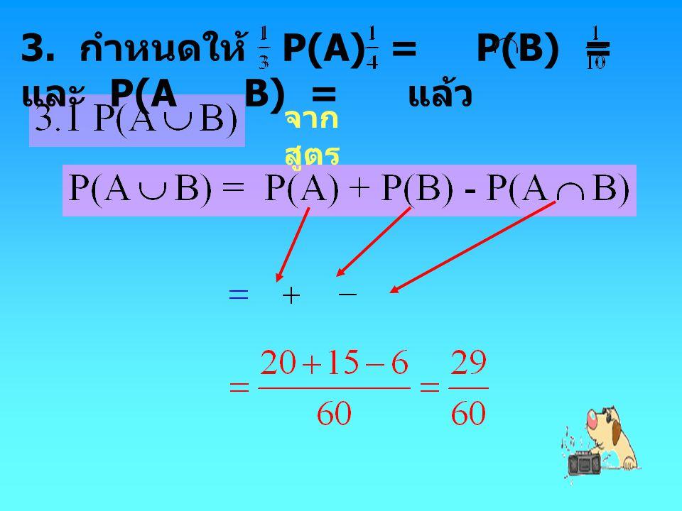 3. กำหนดให้ P(A) = P(B) = และ P(A B) = แล้ว