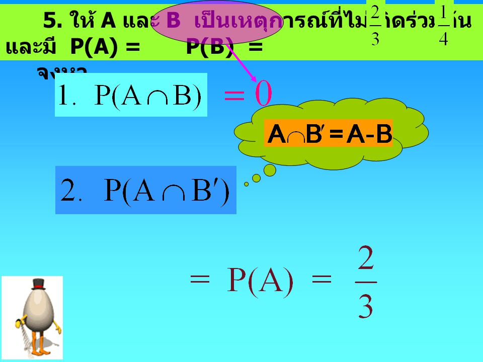 5. ให้ A และ B เป็นเหตุการณ์ที่ไม่เกิดร่วมกัน และมี P(A) = P(B) =