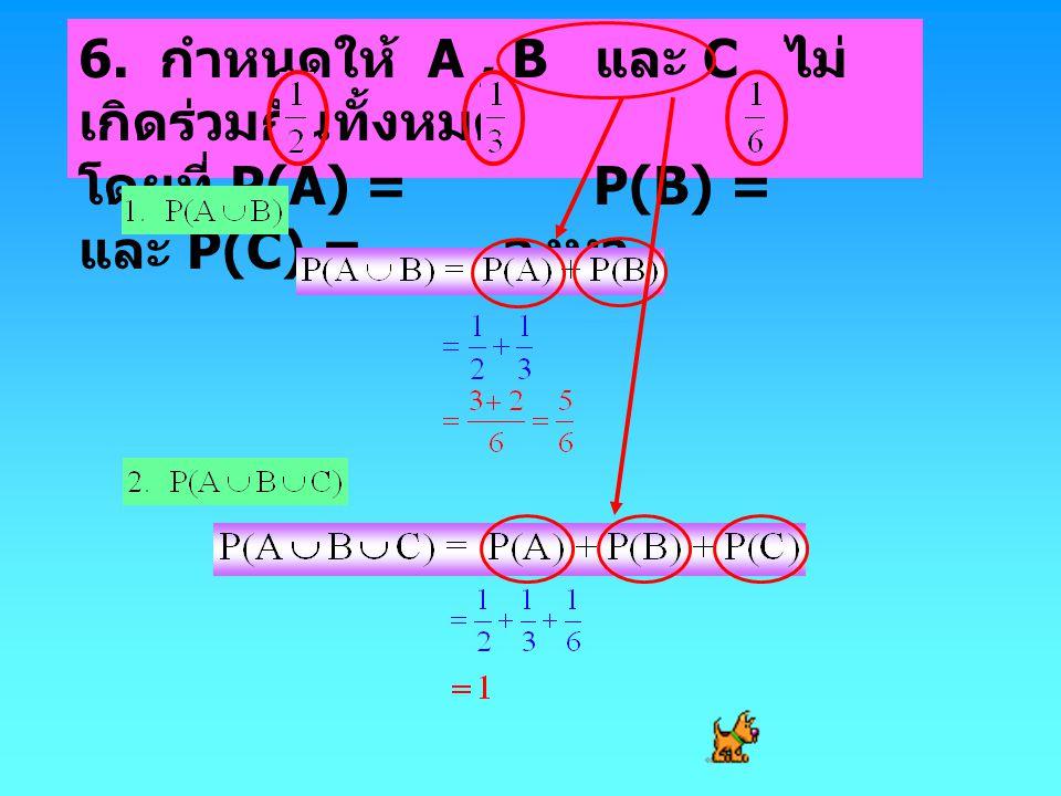 6. กำหนดให้ A , B และ C ไม่เกิดร่วมกันทั้งหมด