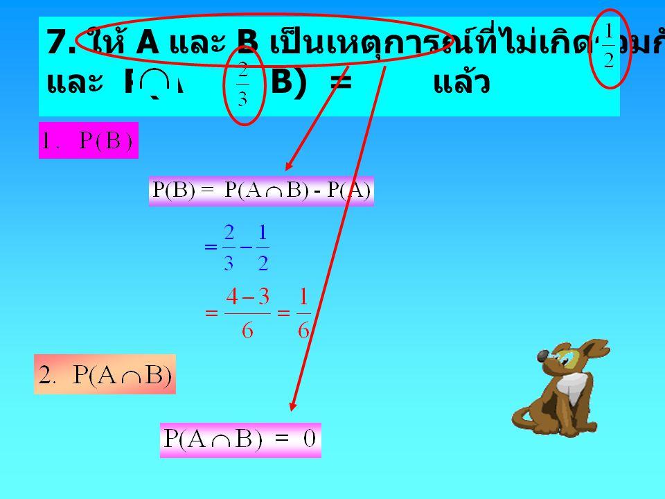 7. ให้ A และ B เป็นเหตุการณ์ที่ไม่เกิดร่วมกัน และมีค่า P(A) =