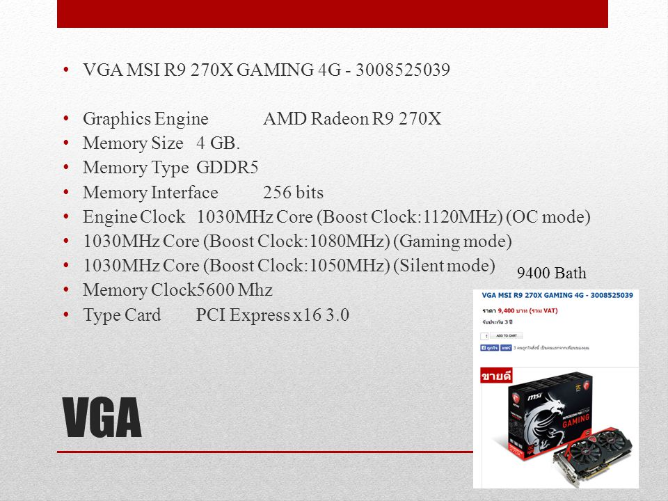 VGA MSI R9 270X GAMING 4G - 3008525039 Graphics Engine AMD Radeon R9 270X. Memory Size 4 GB. Memory Type GDDR5.
