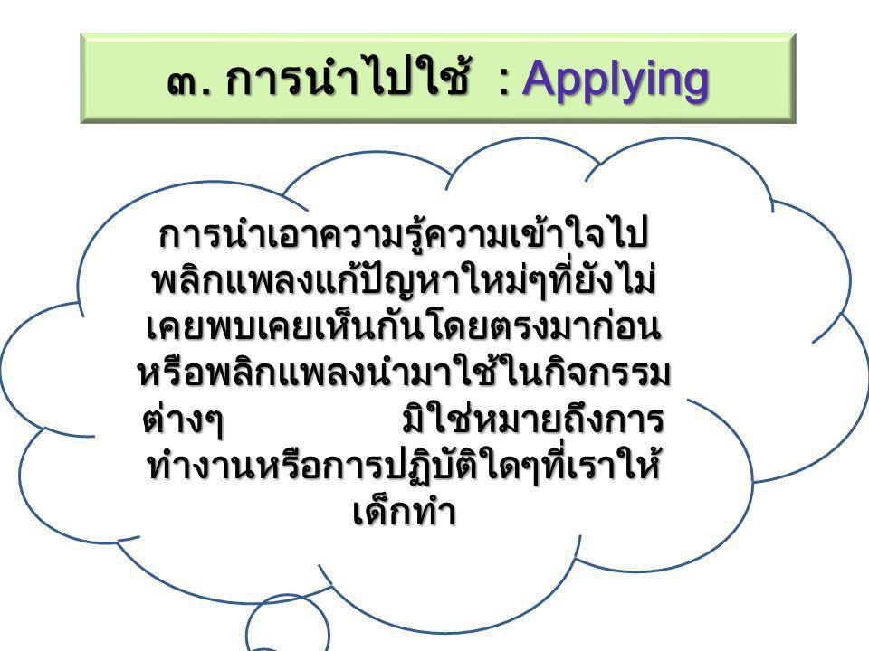 ๓. การนำไปใช้ : Applying