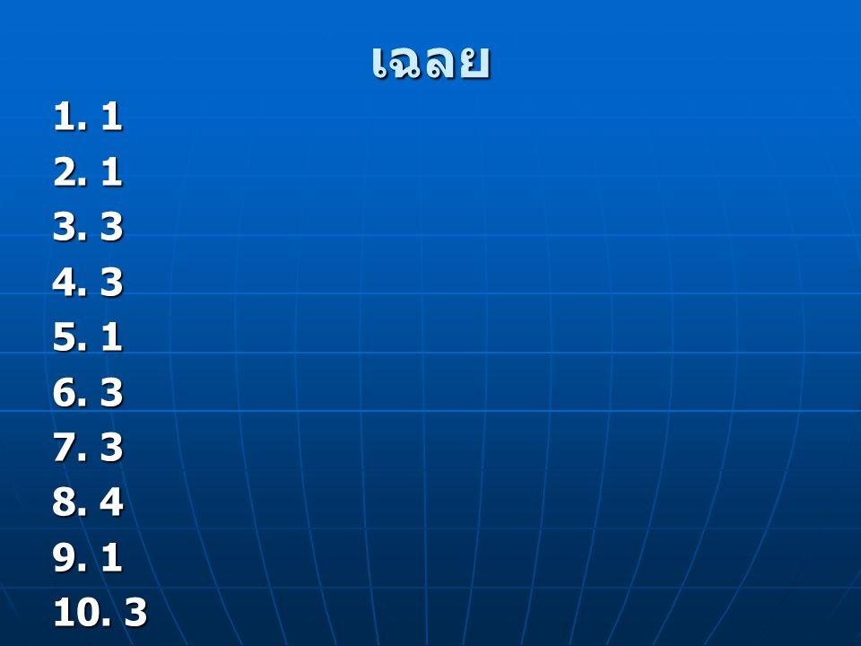 เฉลย 1. 1 2. 1 3. 3 4. 3 5. 1 6. 3 7. 3 8. 4 9. 1 10. 3