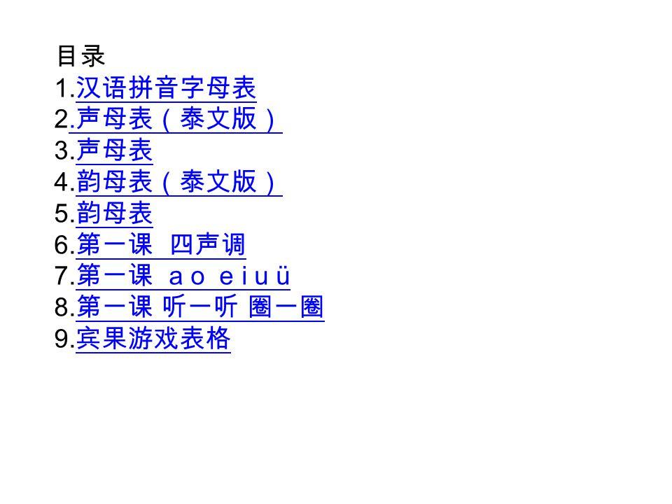 目录 1.汉语拼音字母表. 2.声母表(泰文版) 3.声母表. 4.韵母表(泰文版) 5.韵母表. 6.第一课 四声调. 7.第一课 a o e i u ü. 8.第一课 听一听 圈一圈.