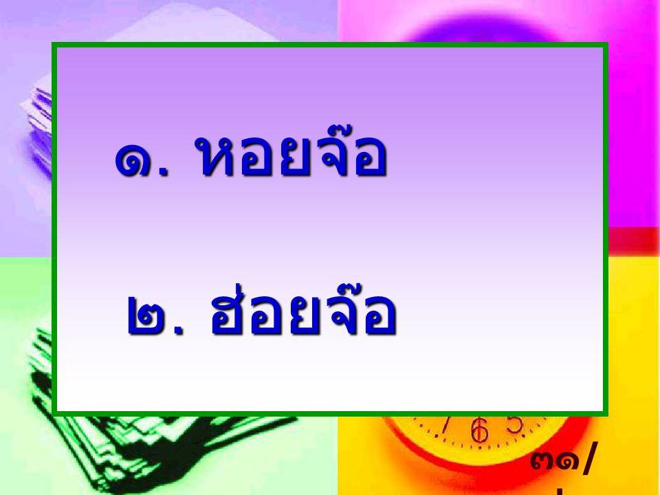 ๑. หอยจ๊อ ๒. ฮ่อยจ๊อ ๓๑/๓๒
