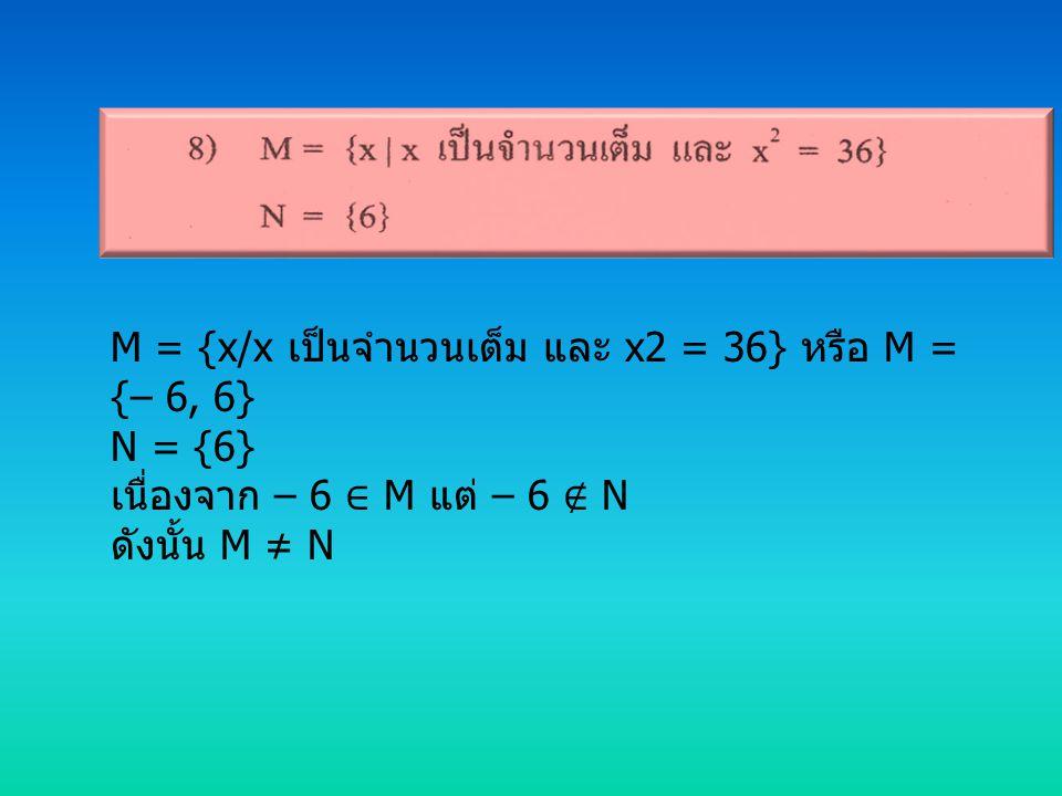 M = {x/x เป็นจำนวนเต็ม และ x2 = 36} หรือ M = {– 6, 6}