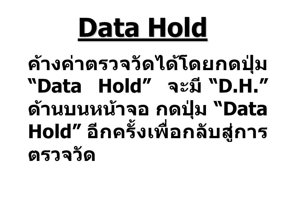 Data Hold ค้างค่าตรวจวัดได้โดยกดปุ่ม Data Hold จะมี D.H. ด้านบนหน้าจอ กดปุ่ม Data Hold อีกครั้งเพื่อกลับสู่การตรวจวัด.