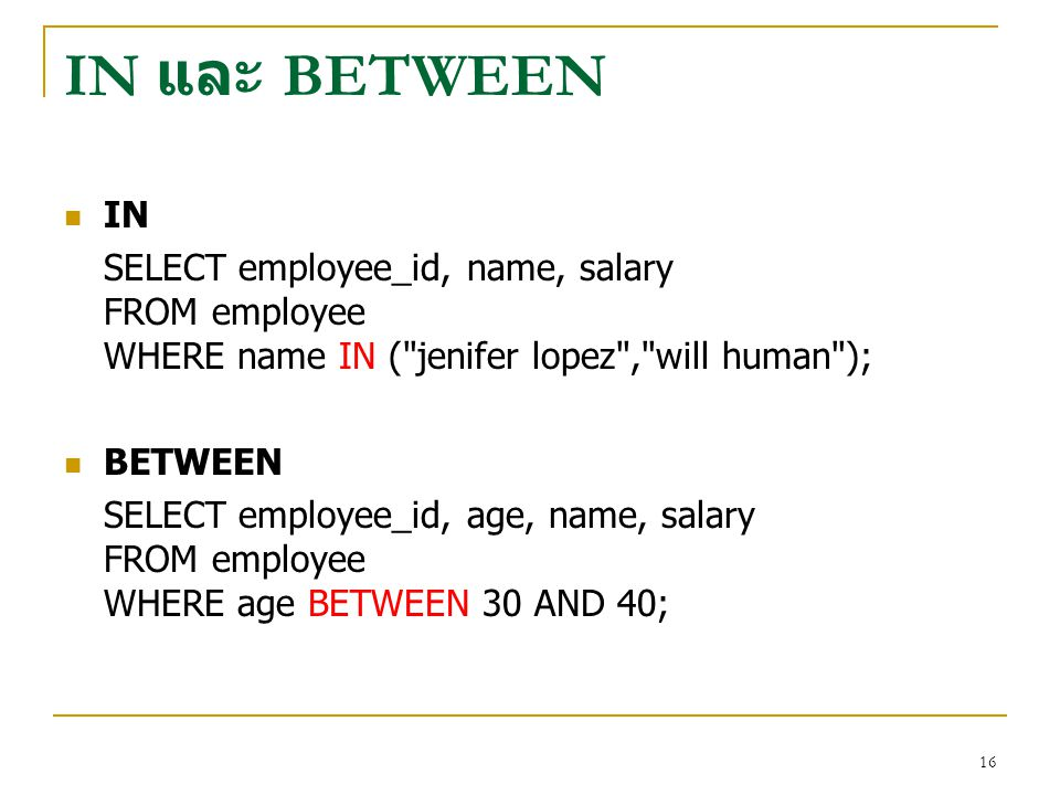 IN และ BETWEEN IN. SELECT employee_id, name, salary FROM employee WHERE name IN ( jenifer lopez , will human );