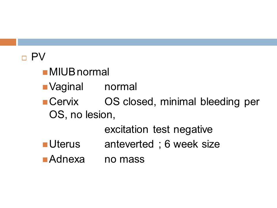 PV MIUB normal. Vaginal normal. Cervix OS closed, minimal bleeding per OS, no lesion, excitation test negative.