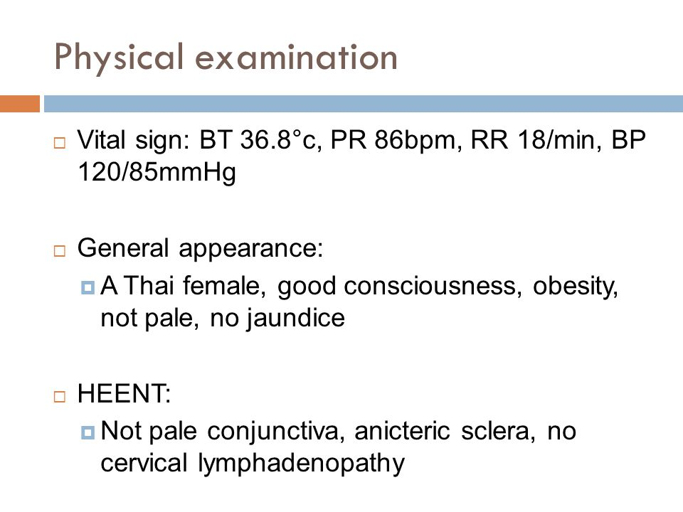 Physical examination Vital sign: BT 36.8°c, PR 86bpm, RR 18/min, BP 120/85mmHg. General appearance: