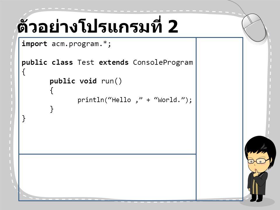 ตัวอย่างโปรแกรมที่ 2 import acm.program.*;