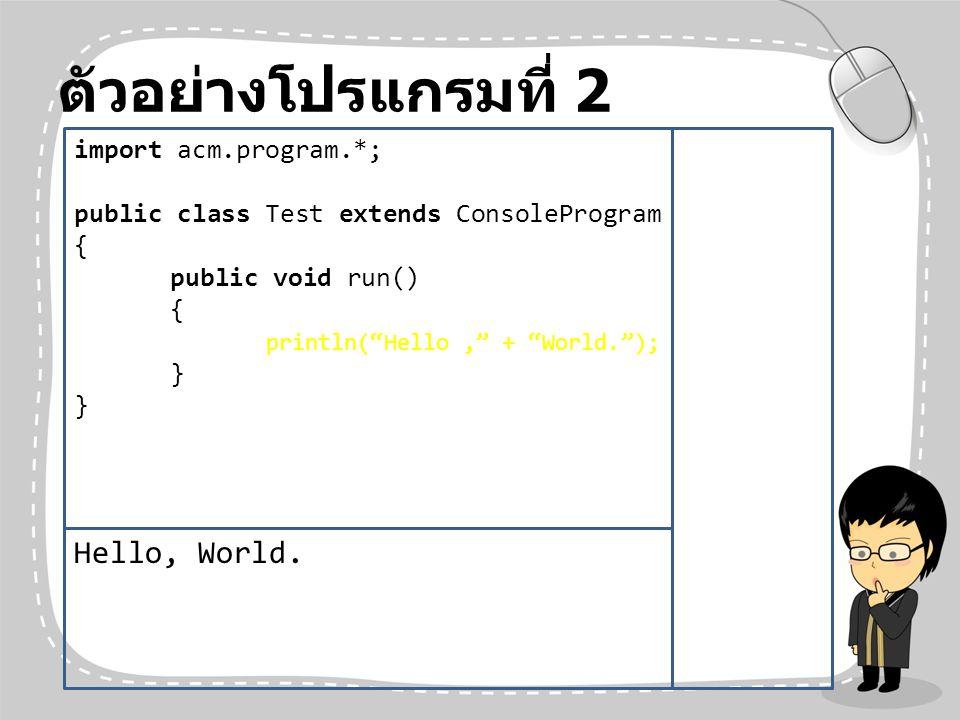 ตัวอย่างโปรแกรมที่ 2 Hello, World. import acm.program.*;