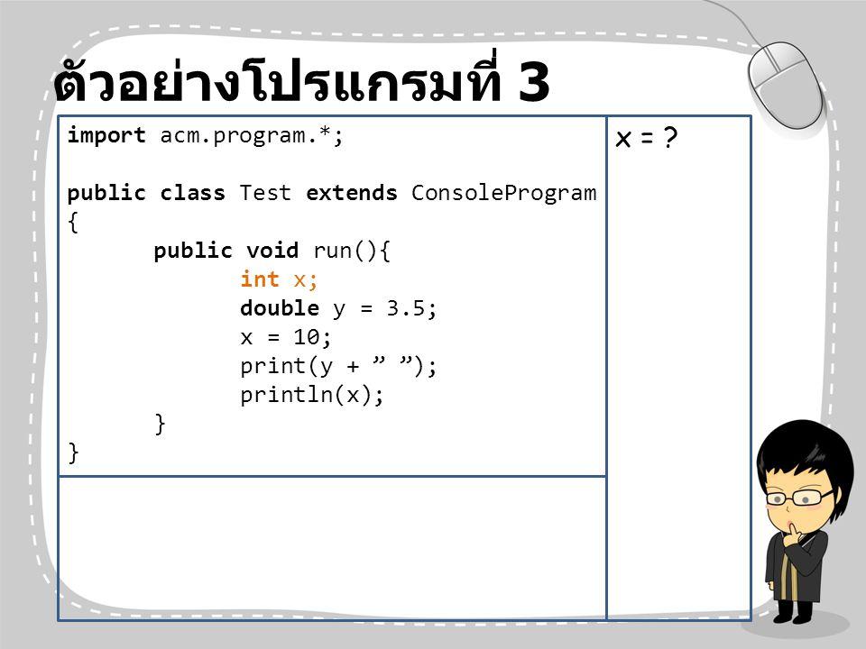 ตัวอย่างโปรแกรมที่ 3 x = import acm.program.*;