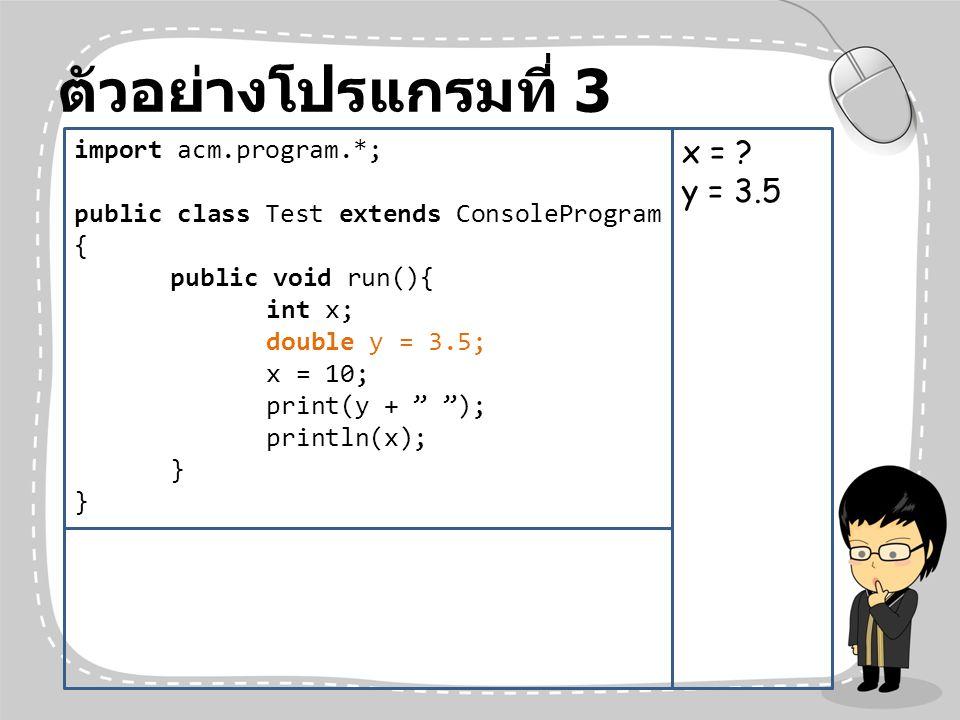 ตัวอย่างโปรแกรมที่ 3 x = y = 3.5 import acm.program.*;