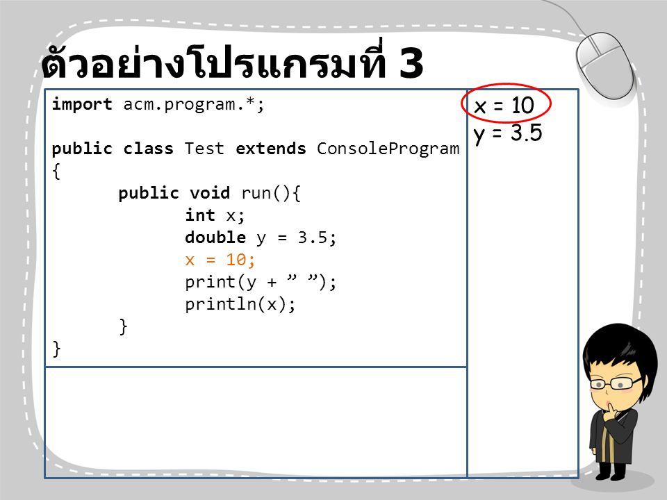 ตัวอย่างโปรแกรมที่ 3 x = 10 y = 3.5 import acm.program.*;