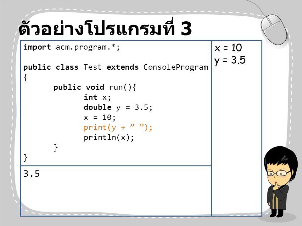 ตัวอย่างโปรแกรมที่ 3 x = 10 y = 3.5 3.5 import acm.program.*;