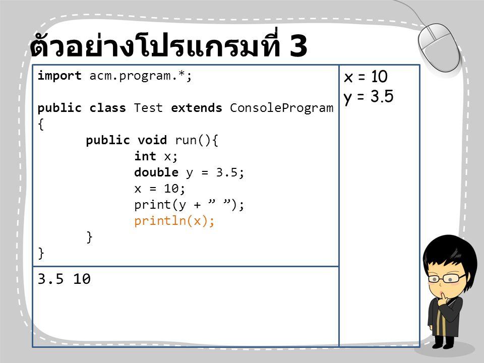 ตัวอย่างโปรแกรมที่ 3 x = 10 y = 3.5 3.5 10 import acm.program.*;