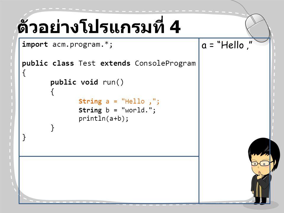 ตัวอย่างโปรแกรมที่ 4 a = Hello , import acm.program.*;