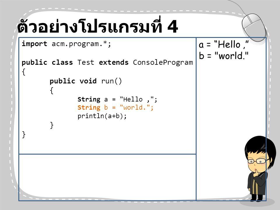 ตัวอย่างโปรแกรมที่ 4 a = Hello , b = world. import acm.program.*;