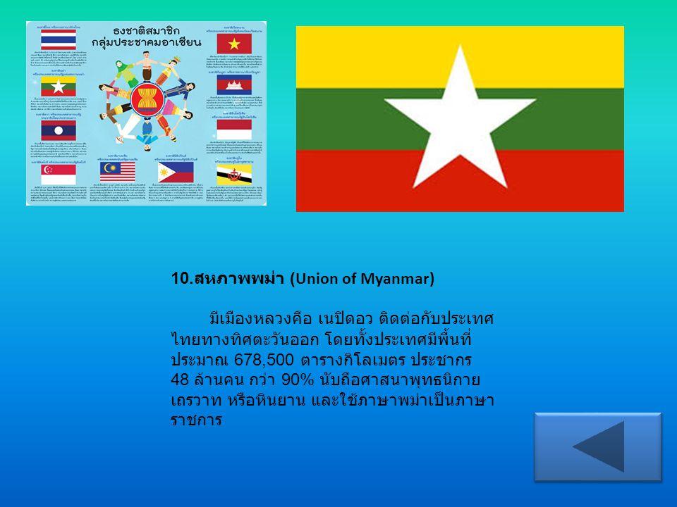 10.สหภาพพม่า (Union of Myanmar) มีเมืองหลวงคือ เนปิดอว ติดต่อกับประเทศไทยทางทิศตะวันออก โดยทั้งประเทศมีพื้นที่ประมาณ 678,500 ตารางกิโลเมตร ประชากร 48 ล้านคน กว่า 90% นับถือศาสนาพุทธนิกายเถรวาท หรือหินยาน และใช้ภาษาพม่าเป็นภาษาราชการ