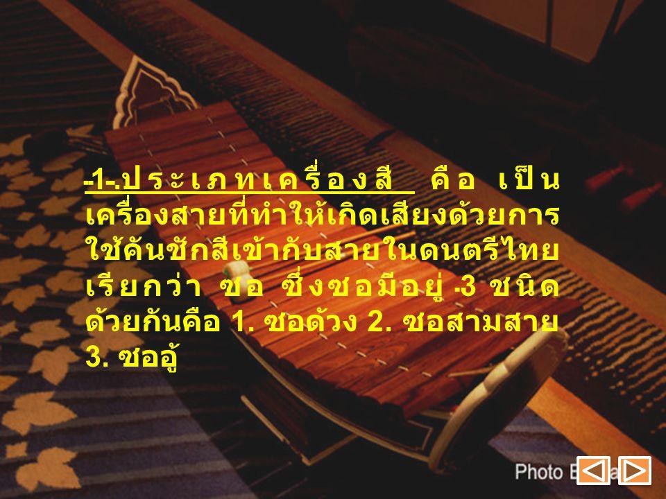 1.ประเภทเครื่องสี คือ เป็นเครื่องสายที่ทำให้เกิดเสียงด้วยการใช้คันชักสีเข้ากับสายในดนตรีไทยเรียกว่า ซอ ซึ่งซอมีอยู่ 3 ชนิด ด้วยกันคือ 1.