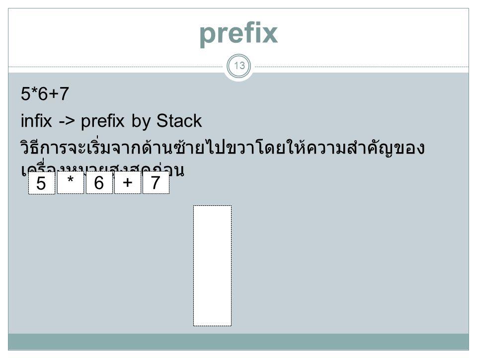 prefix 5*6+7 infix -> prefix by Stack วิธีการจะเริ่มจากด้านซ้ายไปขวาโดยให้ความสำคัญของเครื่องหมายสูงสุดก่อน