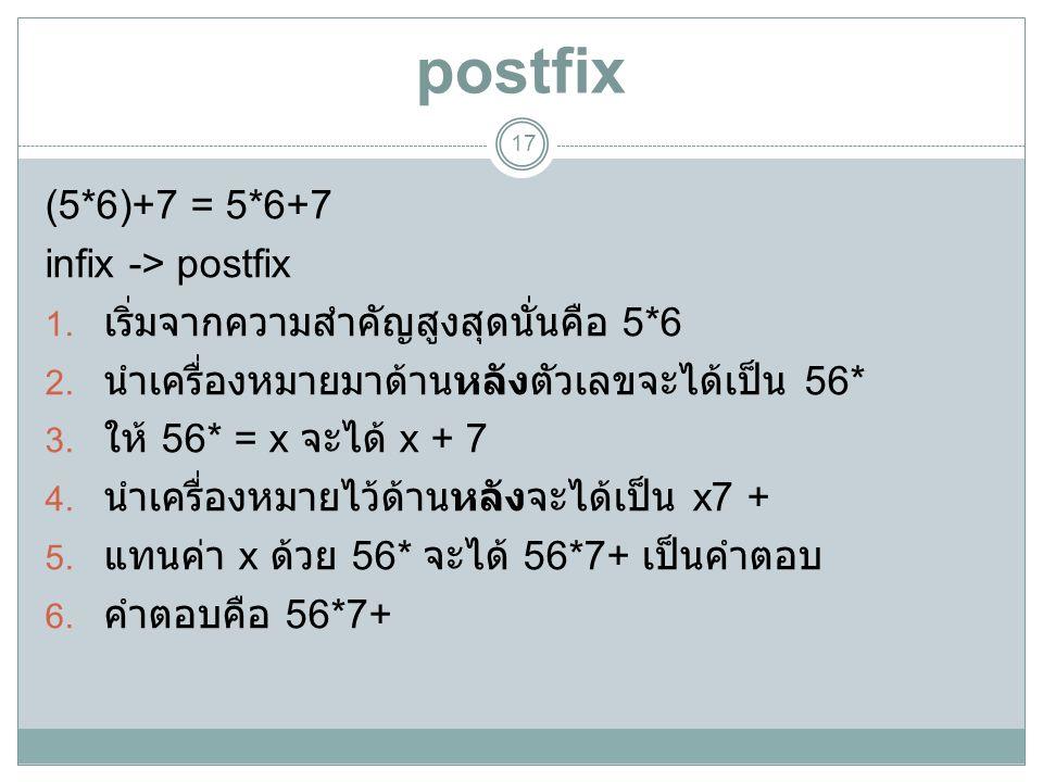 postfix (5*6)+7 = 5*6+7 infix -> postfix