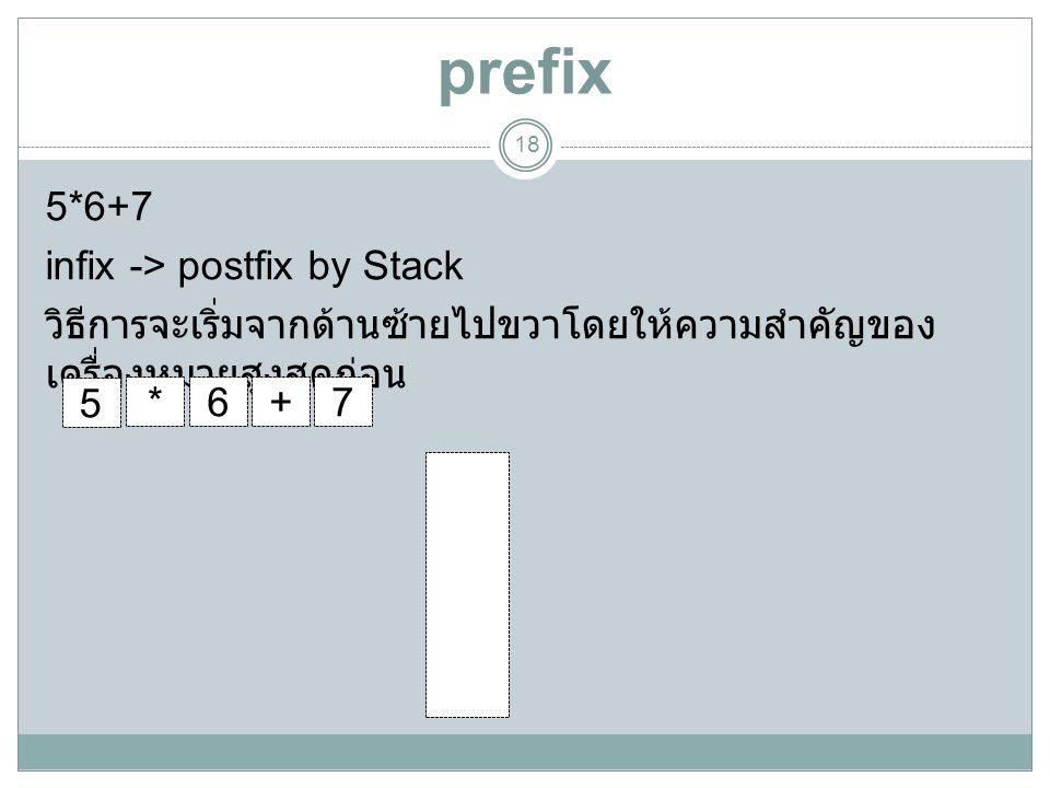 prefix 5*6+7 infix -> postfix by Stack วิธีการจะเริ่มจากด้านซ้ายไปขวาโดยให้ความสำคัญของเครื่องหมายสูงสุดก่อน