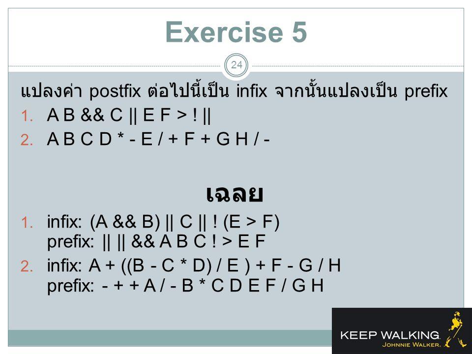 Exercise 5 แปลงค่า postfix ต่อไปนี้เป็น infix จากนั้นแปลงเป็น prefix. A B && C || E F > ! || A B C D * - E / + F + G H / -