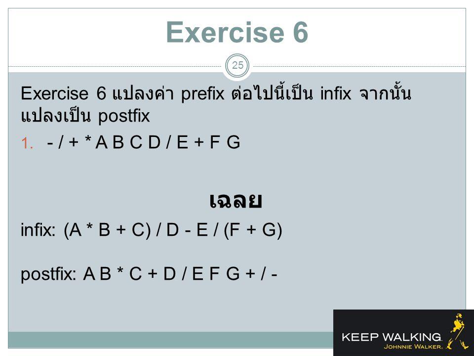 Exercise 6 Exercise 6 แปลงค่า prefix ต่อไปนี้เป็น infix จากนั้นแปลงเป็น postfix. - / + * A B C D / E + F G.