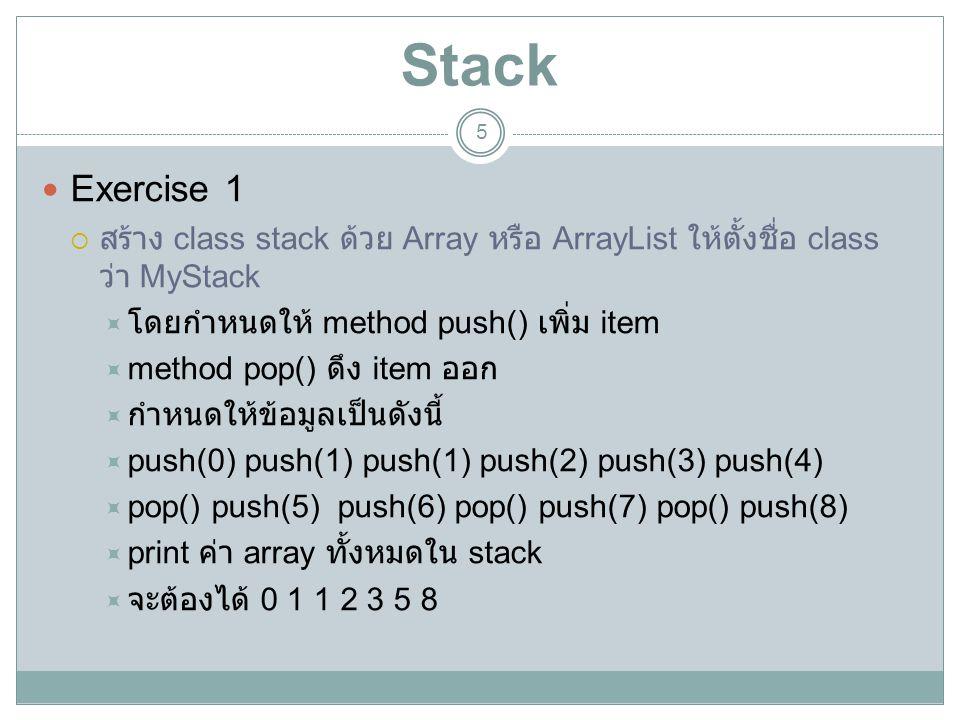 Stack Exercise 1. สร้าง class stack ด้วย Array หรือ ArrayList ให้ตั้งชื่อ class ว่า MyStack. โดยกำหนดให้ method push() เพิ่ม item.