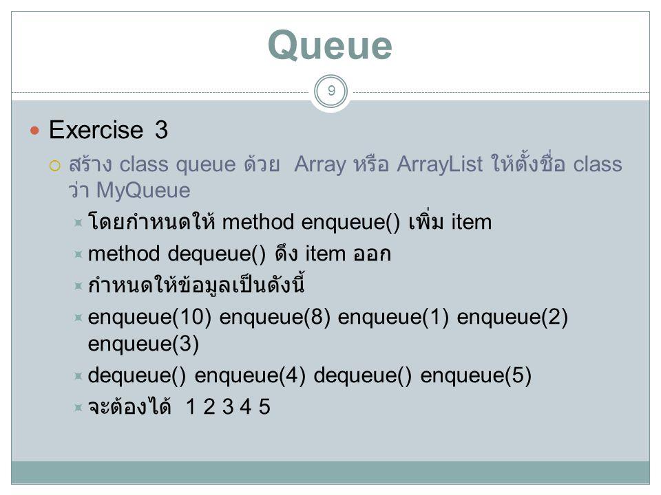 Queue Exercise 3. สร้าง class queue ด้วย Array หรือ ArrayList ให้ตั้งชื่อ class ว่า MyQueue. โดยกำหนดให้ method enqueue() เพิ่ม item.