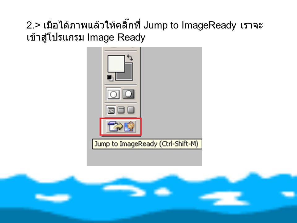 2.> เมื่อได้ภาพแล้วให้คลิ๊กที่ Jump to ImageReady เราจะเข้าสู่โปรแกรม Image Ready