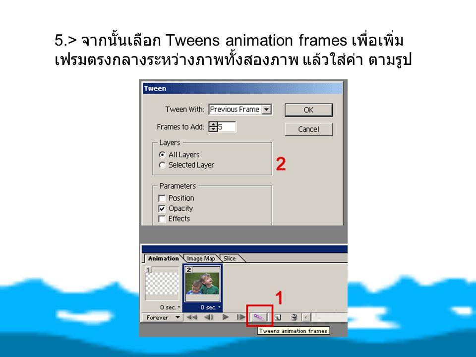 5.> จากนั้นเลือก Tweens animation frames เพื่อเพิ่ม เฟรมตรงกลางระหว่างภาพทั้งสองภาพ แล้วใส่ค่า ตามรูป