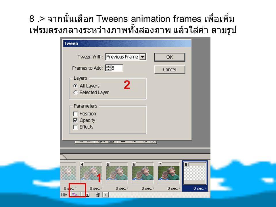 8 .> จากนั้นเลือก Tweens animation frames เพื่อเพิ่ม เฟรมตรงกลางระหว่างภาพทั้งสองภาพ แล้วใส่ค่า ตามรูป