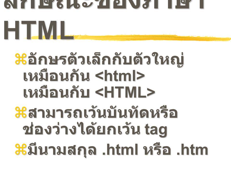 ลักษณะของภาษา HTML อักษรตัวเล็กกับตัวใหญ่เหมือนกัน <html> เหมือนกับ <HTML> สามารถเว้นบันทัดหรือช่องว่างได้ยกเว้น tag.
