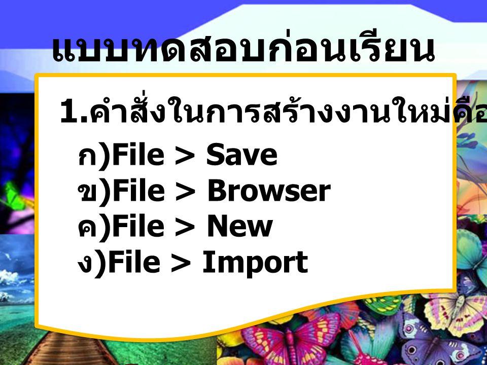 แบบทดสอบก่อนเรียน 1.คำสั่งในการสร้างงานใหม่คืออะไร File > Save