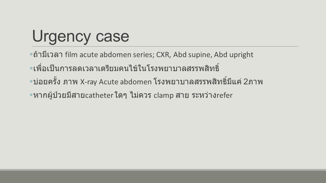 Urgency case ถ้ามีเวลา film acute abdomen series; CXR, Abd supine, Abd upright. เพื่อเป็นการลดเวลาเตรียมคนไข้ในโรงพยาบาลสรรพสิทธิ์