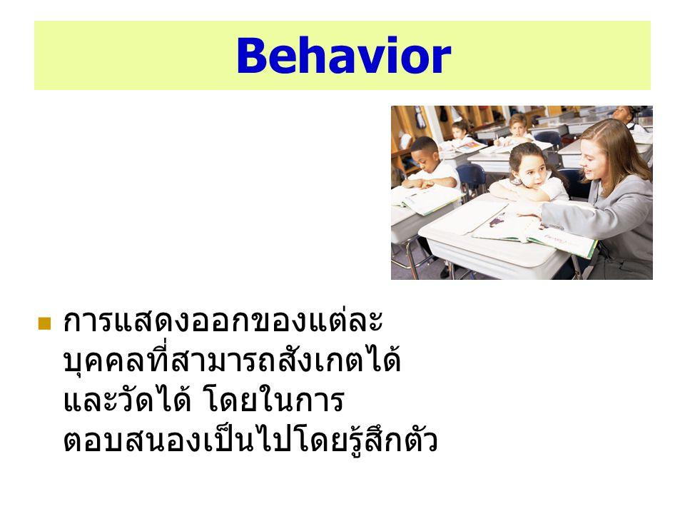 Behavior การแสดงออกของแต่ละบุคคลที่สามารถสังเกตได้และวัดได้ โดยในการตอบสนองเป็นไปโดยรู้สึกตัว.