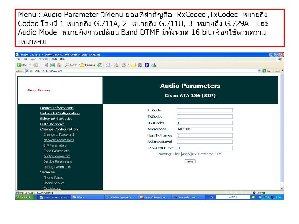 Menu : Audio Parameter มีMenu ย่อยที่สำคัญคือ RxCodec ,TxCodec หมายถึง Codec โดยมี 1 หมายถึง G.711A, 2 หมายถึง G.711U, 3 หมายถึง G.729A และ Audio Mode หมายถึงการเปลี่ยน Band DTMF มีทั้งหมด 16 bit เลือกใช้ตามความเหมาะสม