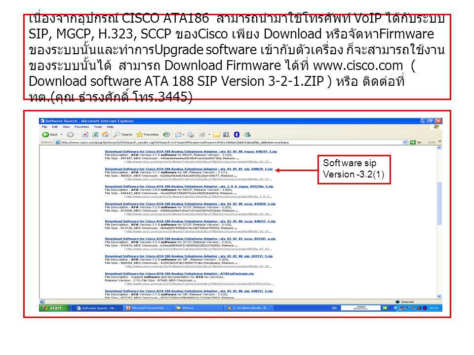 เนื่องจากอุปกรณ์ CISCO ATA186 สามารถนำมาใช้โทรศัพท์ VoIP ได้กับระบบ SIP, MGCP, H.323, SCCP ของCisco เพียง Download หรือจัดหาFirmware ของระบบนั้นและทำการUpgrade software เข้ากับตัวเครื่อง ก็จะสามารถใช้งานของระบบนั้นได้ สามารถ Download Firmware ได้ที่ www.cisco.com ( Download software ATA 188 SIP Version 3-2-1.ZIP ) หรือ ติดต่อที่ ทต.(คุณ ธำรงศักดิ์ โทร.3445)