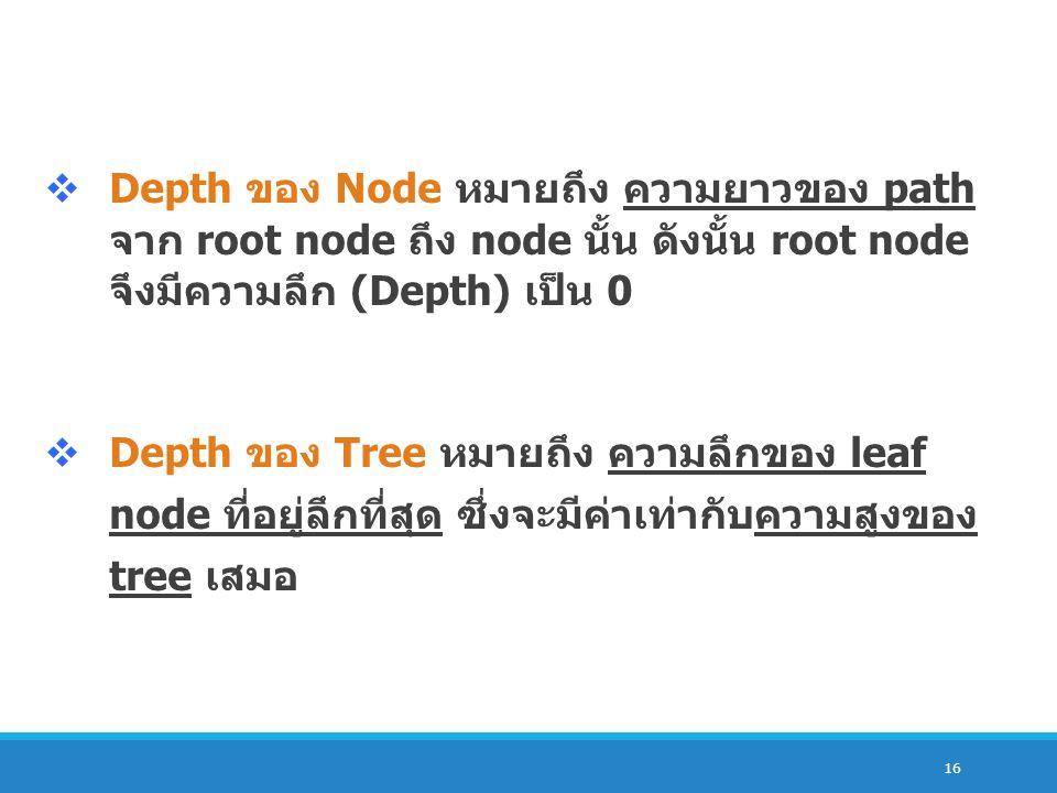 Depth ของ Node หมายถึง ความยาวของ path จาก root node ถึง node นั้น ดังนั้น root node จึงมีความ ลึก (Depth) เป็น 0