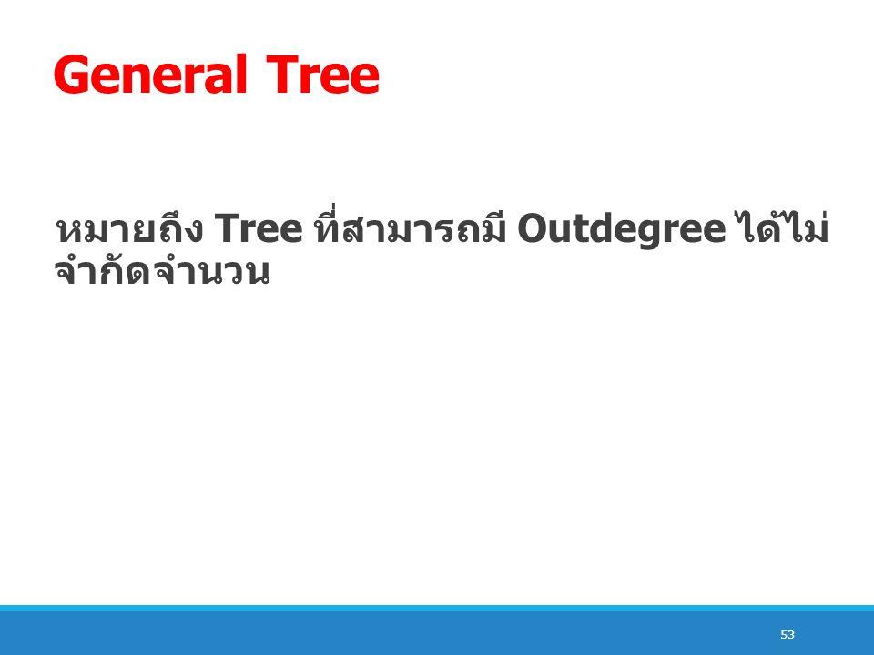 General Tree หมายถึง Tree ที่สามารถมี Outdegree ได้ไม่ จำกัดจำนวน