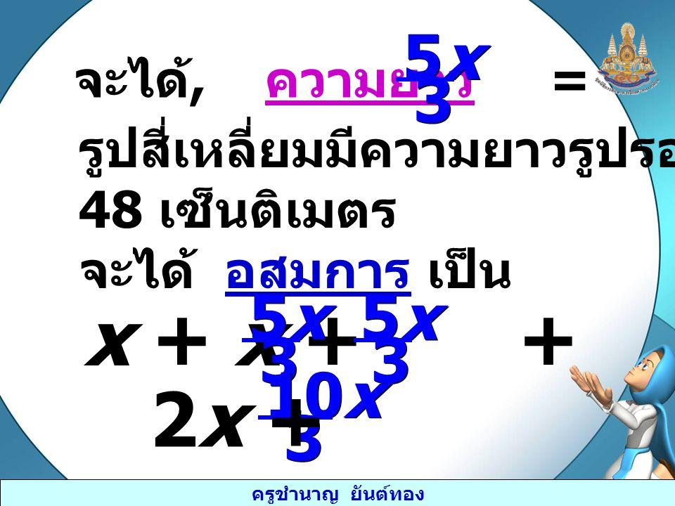 x + x + + ≥ 48 2x + ≥ 48 5x 3 5x 3 10x 3 จะได้, ความยาว =